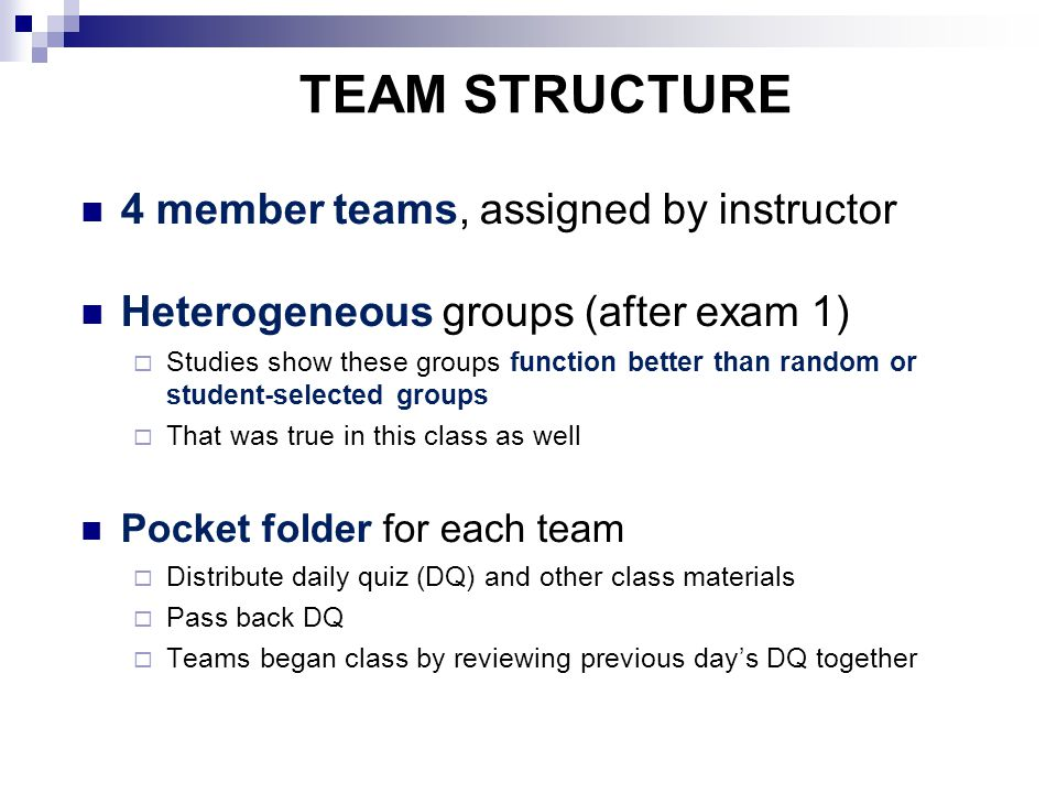 TEAM STRUCTURE 4 member teams, assigned by instructor Heterogeneous groups (after exam 1)‏  Studies show these groups function better than random or student-selected groups  That was true in this class as well Pocket folder for each team  Distribute daily quiz (DQ) and other class materials  Pass back DQ  Teams began class by reviewing previous day's DQ together
