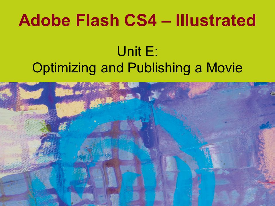 Adobe Flash CS4 – Illustrated Optimizing a Flash Movie Key is to balance file size and download time against image quality No set rules to follow