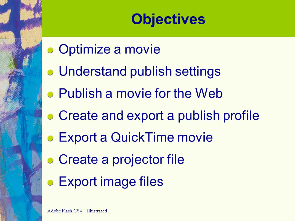 Adobe Flash CS4 – Illustrated Optimizing and Publishing a Movie Goal: reduce loading time while preserving quality   Publish entire movie in different formats   Export a single frame from a movie and save it in an image file format
