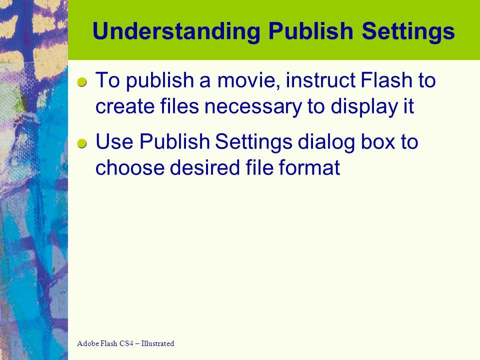 Adobe Flash CS4 – Illustrated Creating and Exporting a Publish Profile Creating a publish profile