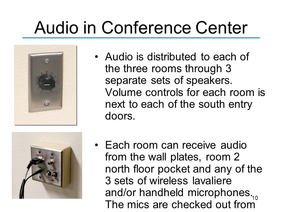 10 Audio in Conference Center Audio is distributed to each of the three rooms through 3 separate sets of speakers.