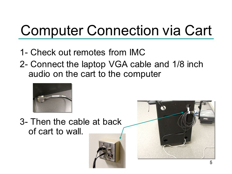 5 Computer Connection via Cart 1- Check out remotes from IMC 2- Connect the laptop VGA cable and 1/8 inch audio on the cart to the computer 3- Then the cable at back of cart to wall.