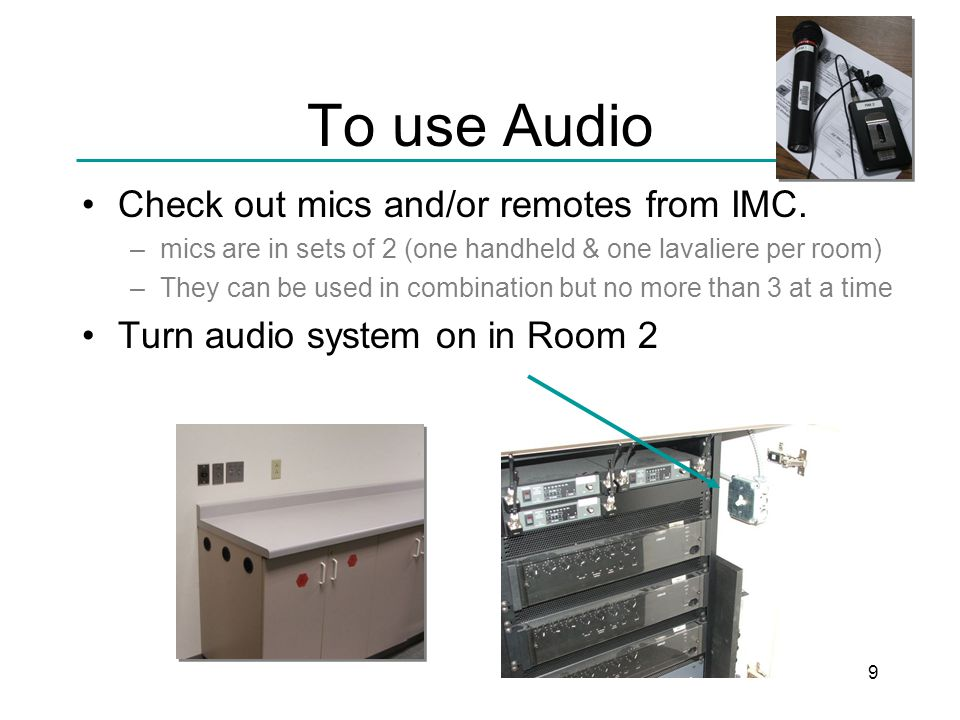 9 To use Audio Check out mics and/or remotes from IMC.