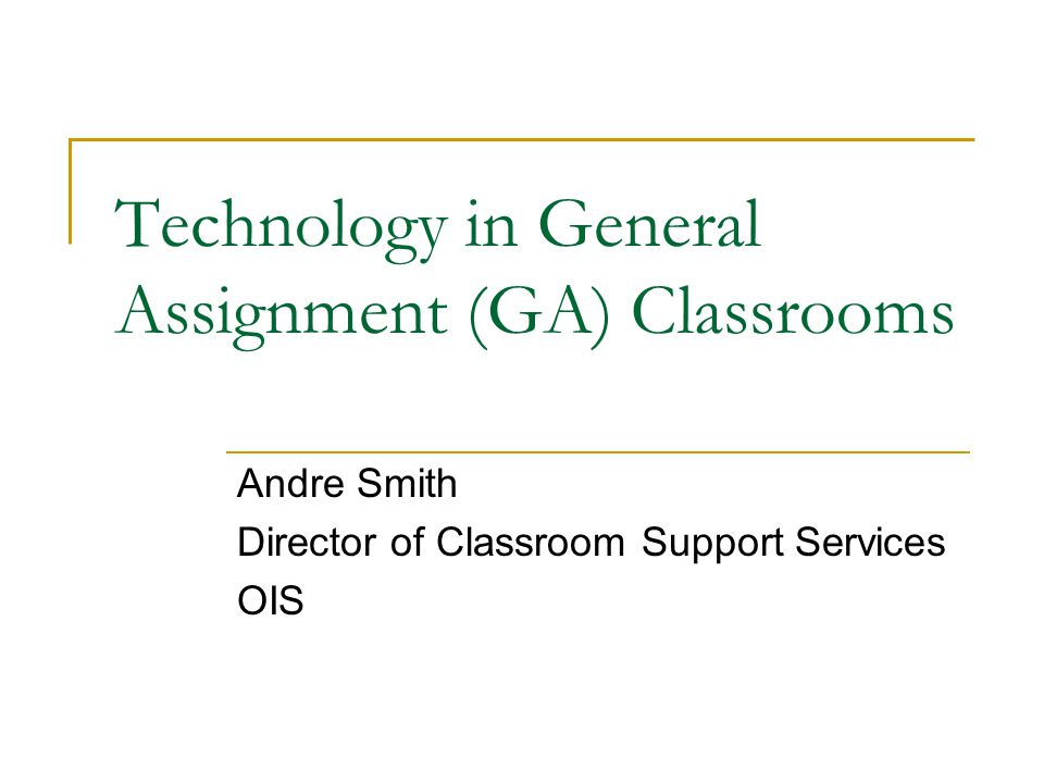 Technology in General Assignment (GA) Classrooms Andre Smith Director of Classroom Support Services OIS