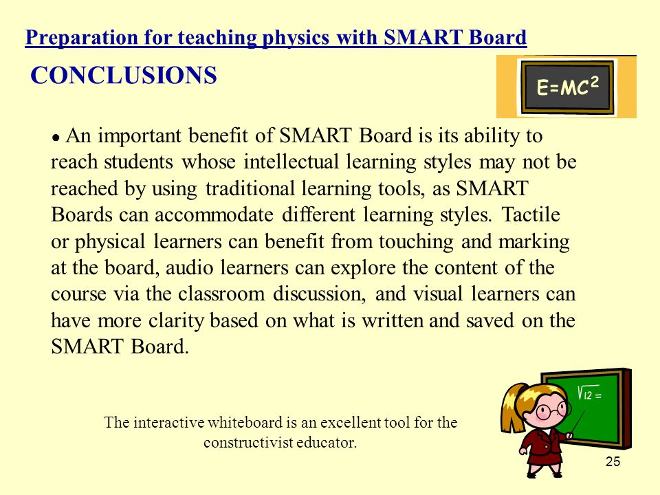 25 Preparation for teaching physics with SMART Board CONCLUSIONS ● An important benefit of SMART Board is its ability to reach students whose intellectual learning styles may not be reached by using traditional learning tools, as SMART Boards can accommodate different learning styles.