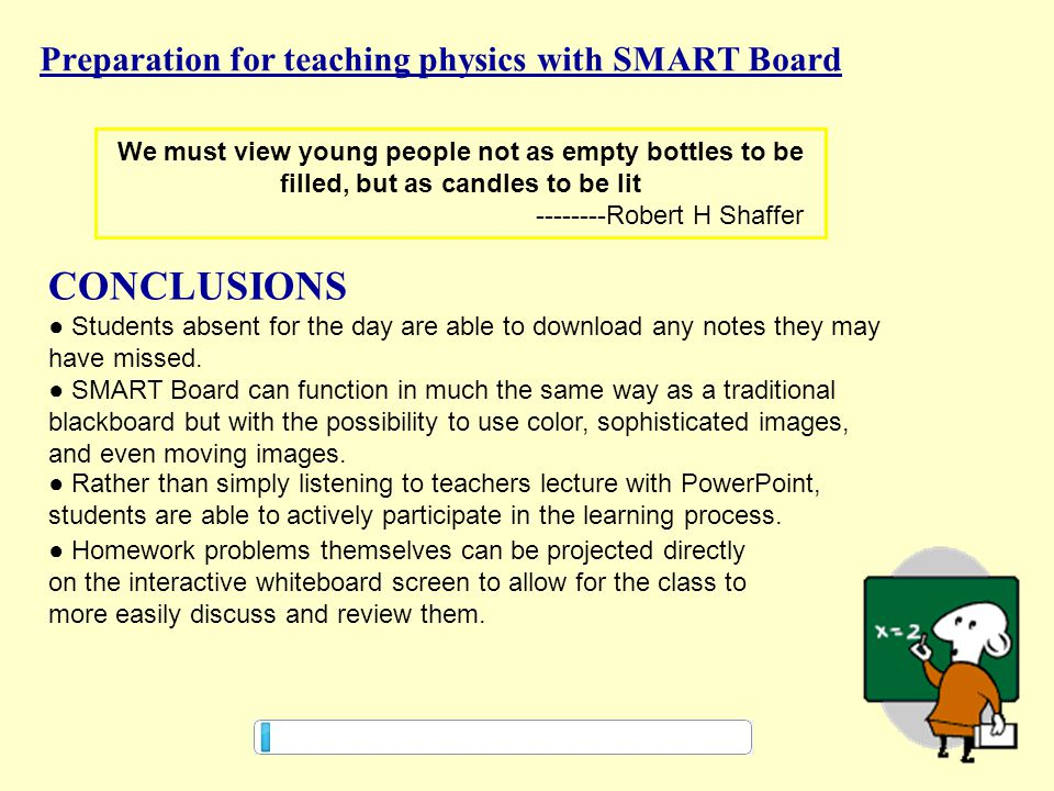 26 Preparation for teaching physics with SMART Board CONCLUSIONS We must view young people not as empty bottles to be filled, but as candles to be lit --------Robert H Shaffer ● Students absent for the day are able to download any notes they may have missed.