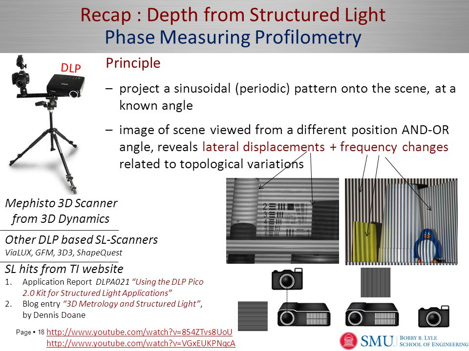 Page  18 Recap : Depth from Structured Light Phase Measuring Profilometry Principle –project a sinusoidal (periodic) pattern onto the scene, at a known angle –image of scene viewed from a different position AND-OR angle, reveals lateral displacements + frequency changes related to topological variations Mephisto 3D Scanner from 3D Dynamics http://www.youtube.com/watch v=854ZTvs8UoU http://www.youtube.com/watch v=VGxEUKPNqcA SL hits from TI website 1.Application Report DLPA021 Using the DLP Pico 2.0 Kit for Structured Light Applications 2.Blog entry 3D Metrology and Structured Light , by Dennis Doane DLP Other DLP based SL-Scanners ViaLUX, GFM, 3D3, ShapeQuest