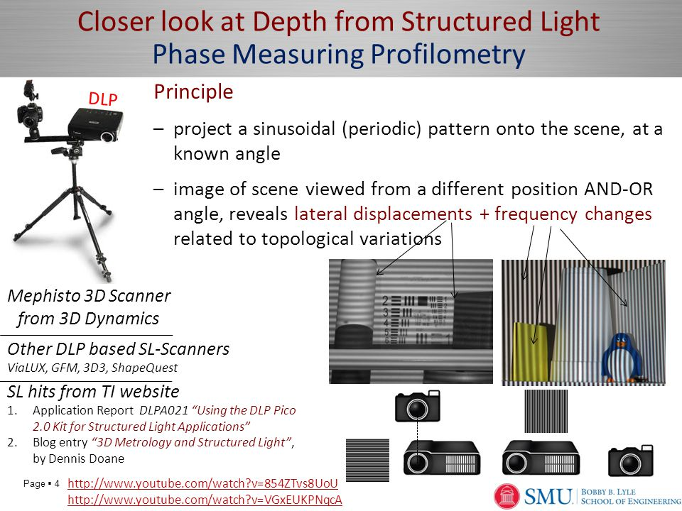 Page  4 Closer look at Depth from Structured Light Phase Measuring Profilometry Principle –project a sinusoidal (periodic) pattern onto the scene, at a known angle –image of scene viewed from a different position AND-OR angle, reveals lateral displacements + frequency changes related to topological variations Mephisto 3D Scanner from 3D Dynamics http://www.youtube.com/watch v=854ZTvs8UoU http://www.youtube.com/watch v=VGxEUKPNqcA SL hits from TI website 1.Application Report DLPA021 Using the DLP Pico 2.0 Kit for Structured Light Applications 2.Blog entry 3D Metrology and Structured Light , by Dennis Doane DLP Other DLP based SL-Scanners ViaLUX, GFM, 3D3, ShapeQuest
