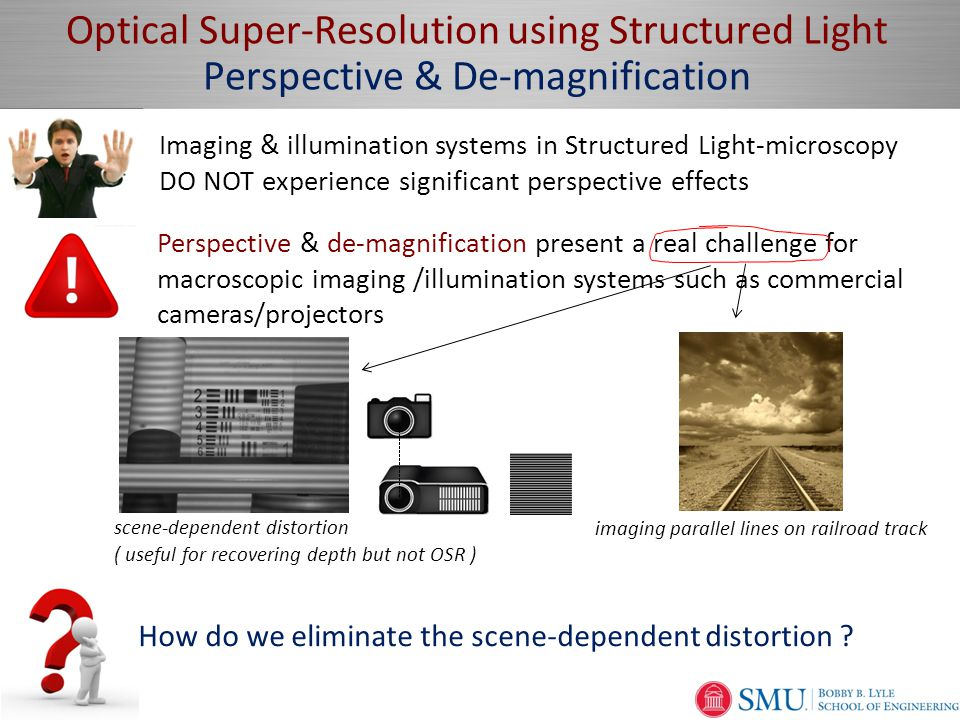 Page  7 Optical Super-Resolution using Structured Light Perspective & De-magnification scene-dependent distortion ( useful for recovering depth but not OSR ) Perspective & de-magnification present a real challenge for macroscopic imaging /illumination systems such as commercial cameras/projectors Imaging & illumination systems in Structured Light-microscopy DO NOT experience significant perspective effects imaging parallel lines on railroad track How do we eliminate the scene-dependent distortion