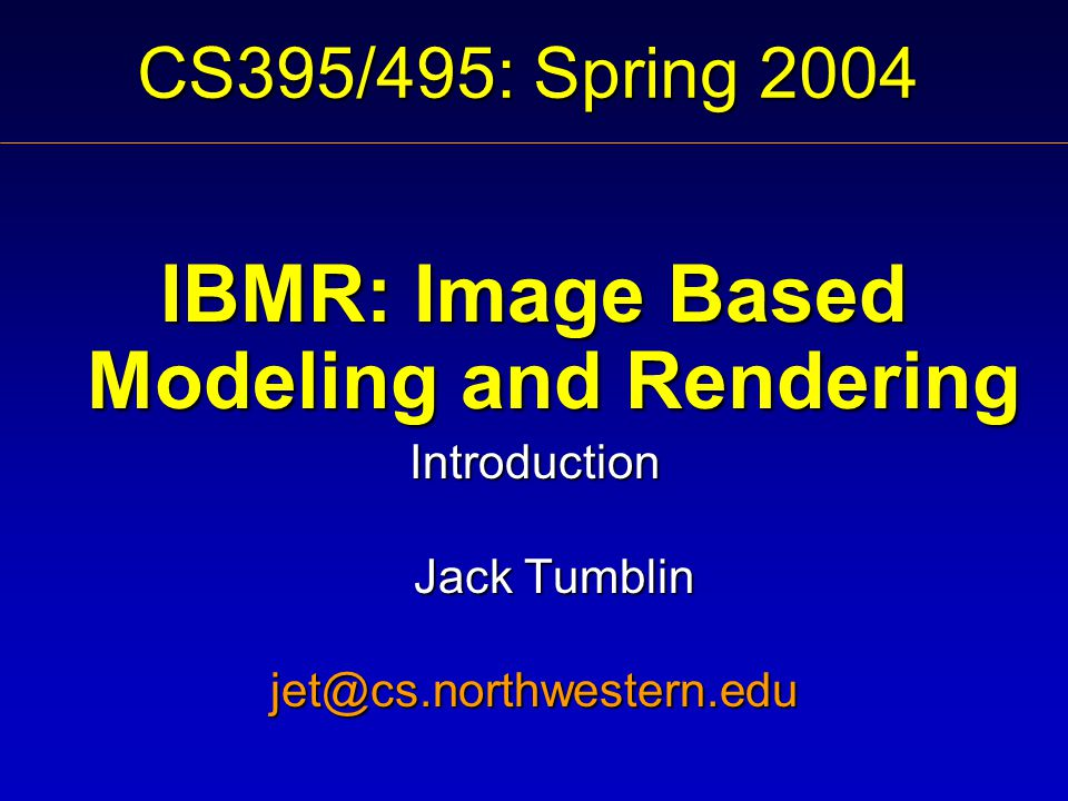 CS395/495: Spring 2004 IBMR: Image Based Modeling and Rendering Introduction Jack Tumblin jet@cs.northwestern.edu