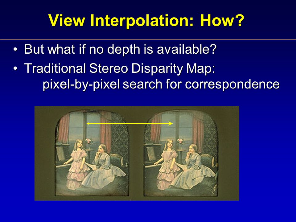 View Interpolation: How. But what if no depth is available But what if no depth is available.