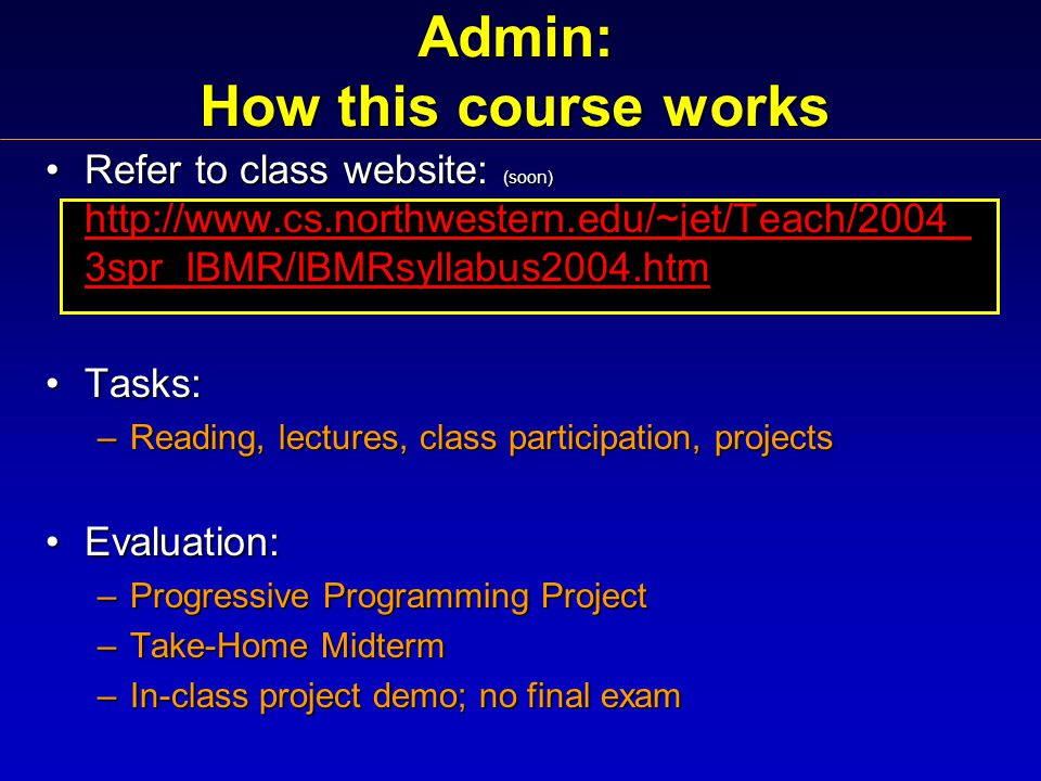 Admin: How this course works Refer to class website: (soon) http://www.cs.northwestern.edu/~jet/Teach/2004_ 3spr_IBMR/IBMRsyllabus2004.htmRefer to class website: (soon) http://www.cs.northwestern.edu/~jet/Teach/2004_ 3spr_IBMR/IBMRsyllabus2004.htm http://www.cs.northwestern.edu/~jet/Teach/2004_ 3spr_IBMR/IBMRsyllabus2004.htm http://www.cs.northwestern.edu/~jet/Teach/2004_ 3spr_IBMR/IBMRsyllabus2004.htm Tasks:Tasks: –Reading, lectures, class participation, projects Evaluation:Evaluation: –Progressive Programming Project –Take-Home Midterm –In-class project demo; no final exam