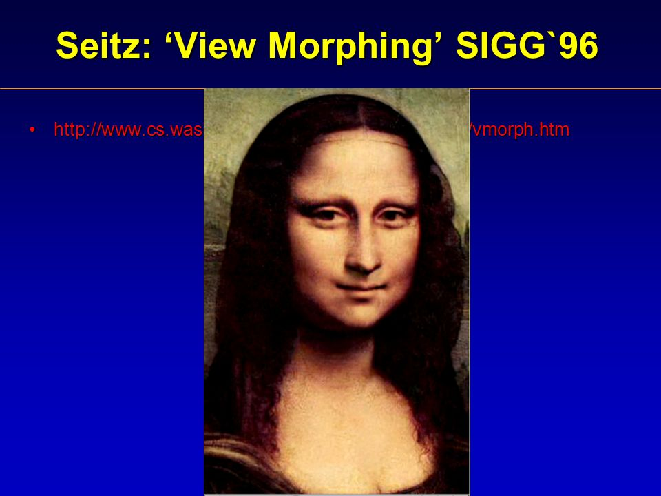 Seitz: 'View Morphing' SIGG`96 http://www.cs.washington.edu/homes/seitz/vmorph/vmorph.htmhttp://www.cs.washington.edu/homes/seitz/vmorph/vmorph.htm
