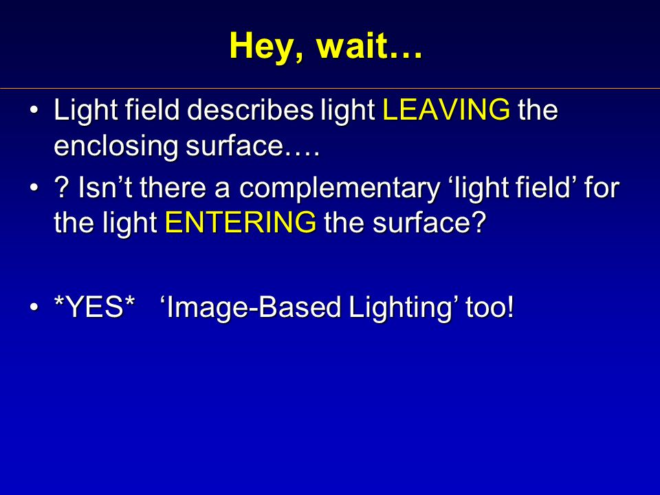Hey, wait… Light field describes light LEAVING the enclosing surface….Light field describes light LEAVING the enclosing surface….