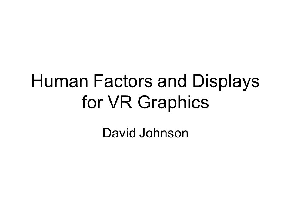 Human Factors and Displays for VR Graphics David Johnson