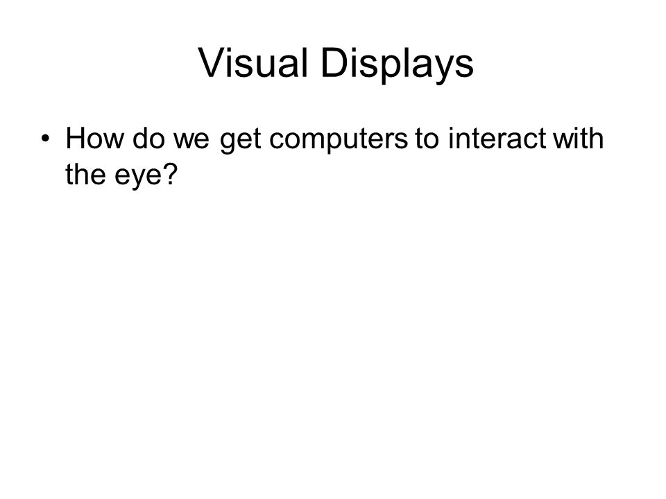 Visual Displays How do we get computers to interact with the eye