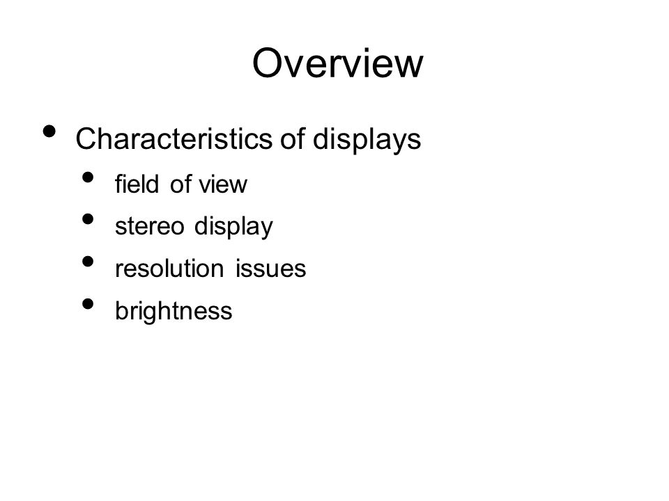 Overview Characteristics of displays field of view stereo display resolution issues brightness