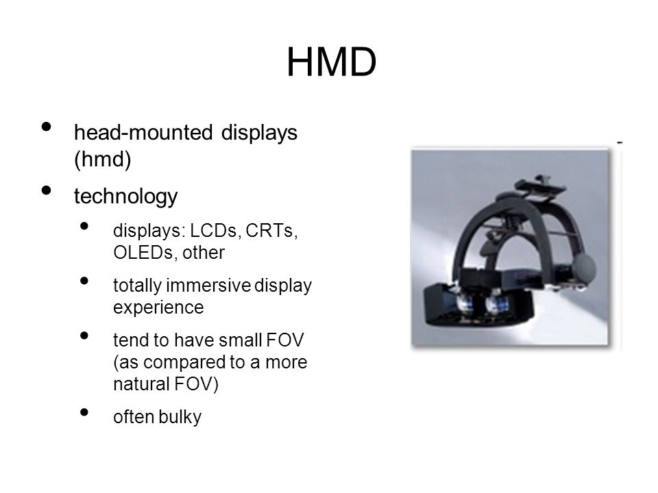 HMD head-mounted displays (hmd) technology displays: LCDs, CRTs, OLEDs, other totally immersive display experience tend to have small FOV (as compared to a more natural FOV) often bulky