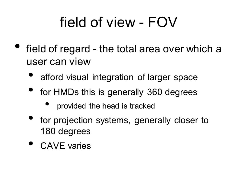 field of view - FOV field of regard - the total area over which a user can view afford visual integration of larger space for HMDs this is generally 360 degrees provided the head is tracked for projection systems, generally closer to 180 degrees CAVE varies
