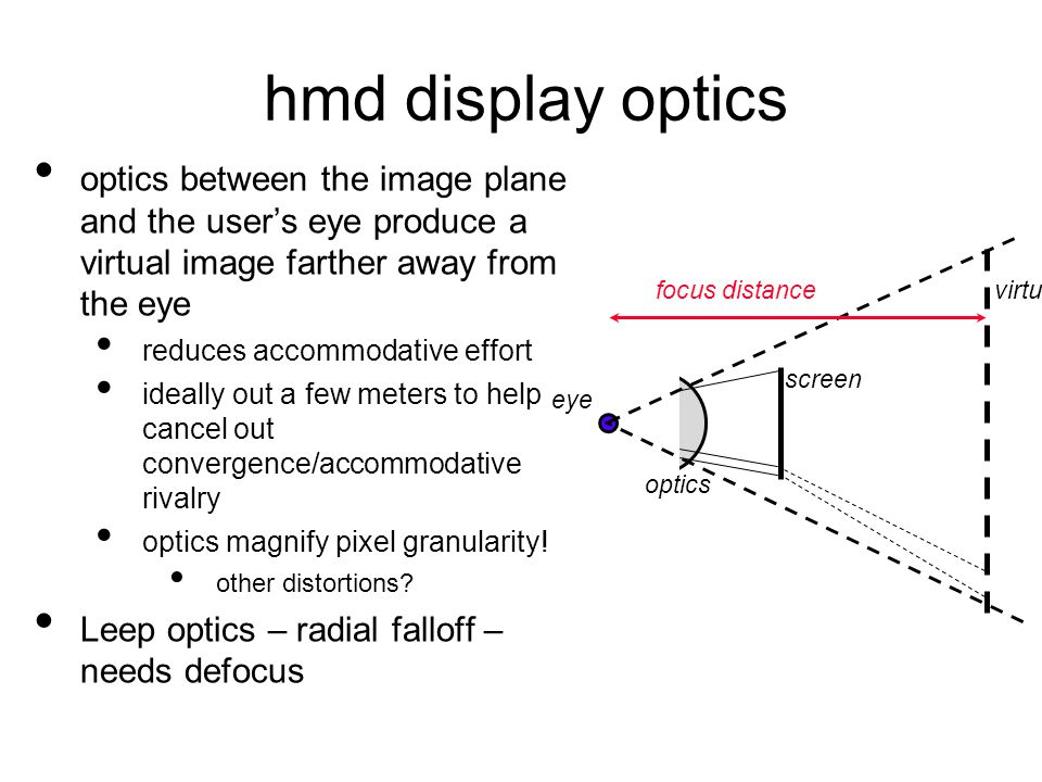 hmd display optics optics between the image plane and the user's eye produce a virtual image farther away from the eye reduces accommodative effort ideally out a few meters to help cancel out convergence/accommodative rivalry optics magnify pixel granularity.