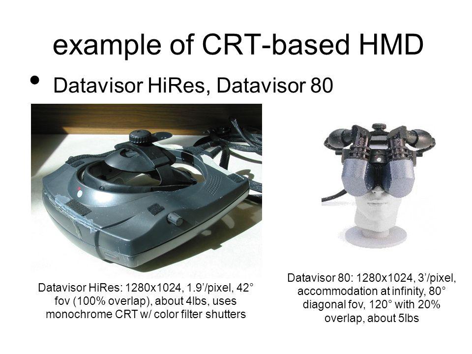 example of CRT-based HMD Datavisor HiRes, Datavisor 80 Datavisor HiRes: 1280x1024, 1.9'/pixel, 42° fov (100% overlap), about 4lbs, uses monochrome CRT w/ color filter shutters Datavisor 80: 1280x1024, 3'/pixel, accommodation at infinity, 80° diagonal fov, 120° with 20% overlap, about 5lbs