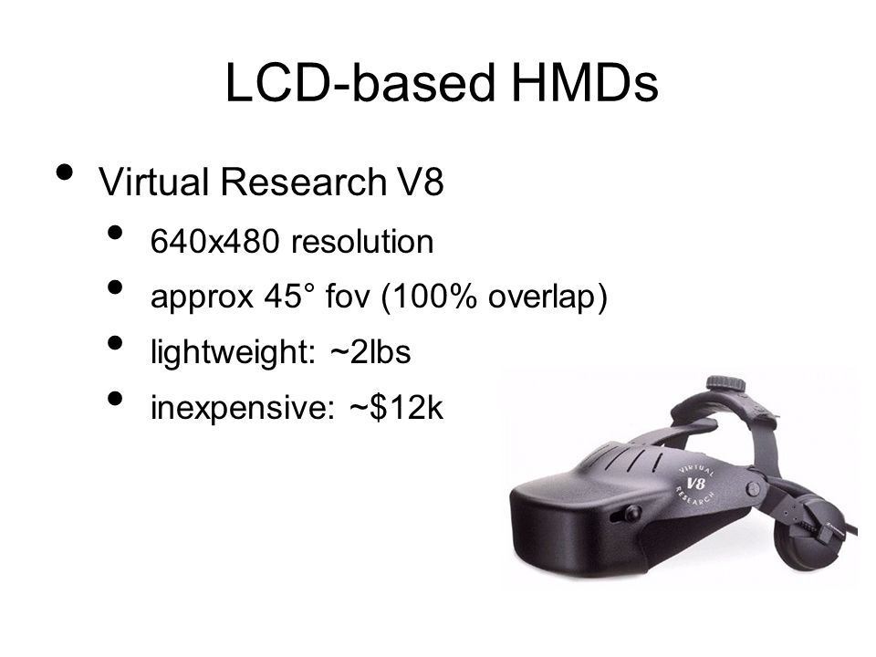 LCD-based HMDs Virtual Research V8 640x480 resolution approx 45° fov (100% overlap) lightweight: ~2lbs inexpensive: ~$12k
