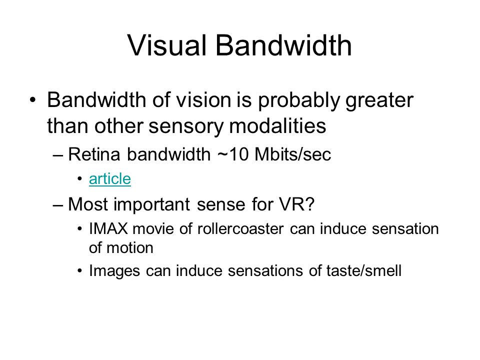 Visual Bandwidth Bandwidth of vision is probably greater than other sensory modalities –Retina bandwidth ~10 Mbits/sec article –Most important sense for VR.