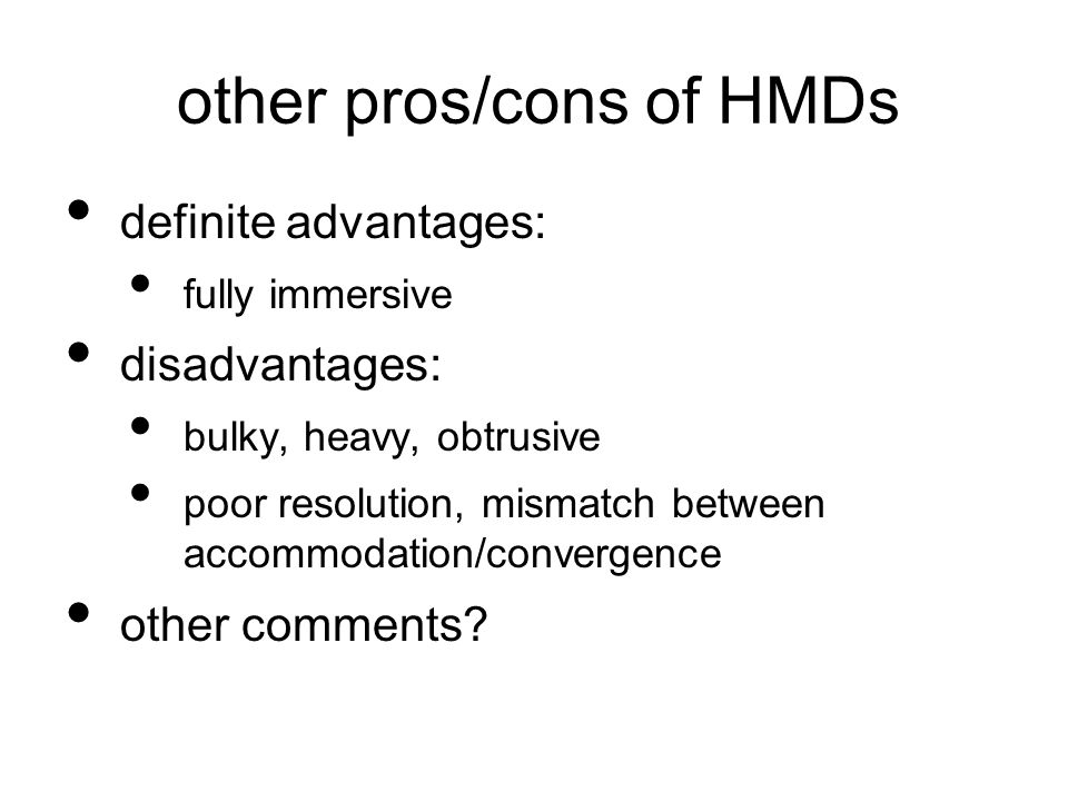other pros/cons of HMDs definite advantages: fully immersive disadvantages: bulky, heavy, obtrusive poor resolution, mismatch between accommodation/convergence other comments