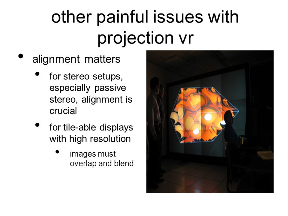 other painful issues with projection vr alignment matters for stereo setups, especially passive stereo, alignment is crucial for tile-able displays with high resolution images must overlap and blend