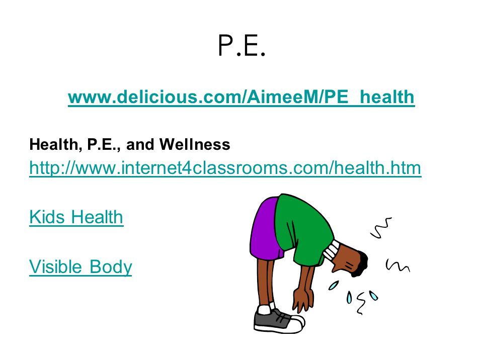 P.E. www.delicious.com/AimeeM/PE_health Health, P.E., and Wellness http://www.internet4classrooms.com/health.htm Kids Health Visible Body