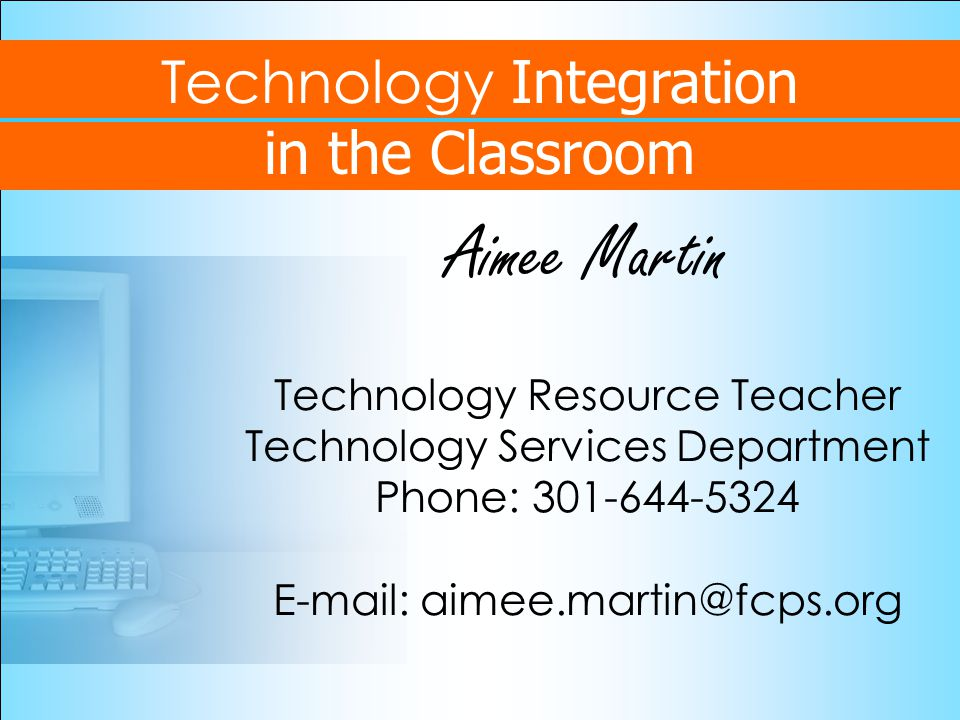 Technology Integration in the Classroom Aimee Martin Technology Resource Teacher Technology Services Department Phone: 301-644-5324 E-mail: aimee.martin@fcps.org