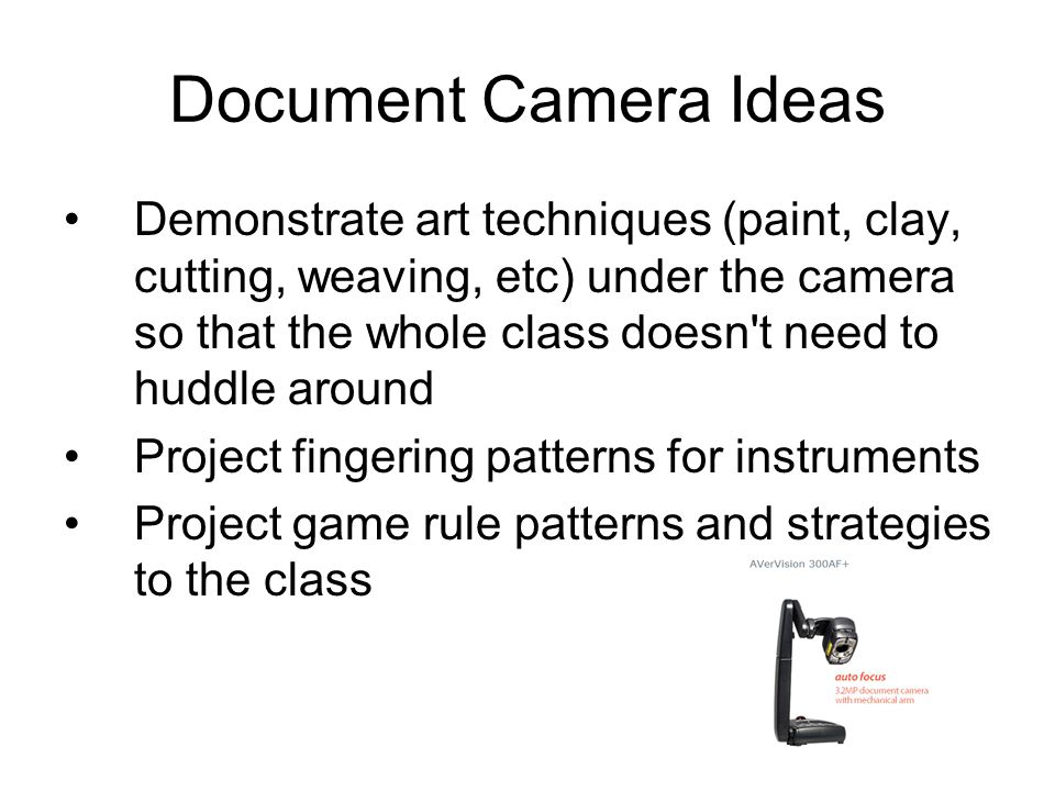 Document Camera Ideas Demonstrate art techniques (paint, clay, cutting, weaving, etc) under the camera so that the whole class doesn t need to huddle around Project fingering patterns for instruments Project game rule patterns and strategies to the class