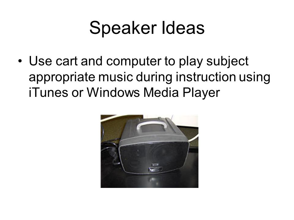 Speaker Ideas Use cart and computer to play subject appropriate music during instruction using iTunes or Windows Media Player