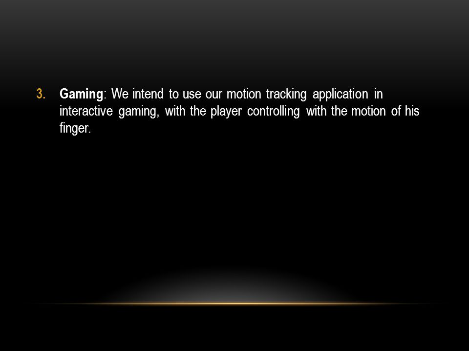 3. Gaming : We intend to use our motion tracking application in interactive gaming, with the player controlling with the motion of his finger.