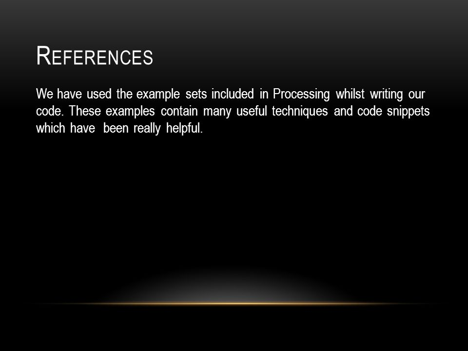 R EFERENCES We have used the example sets included in Processing whilst writing our code.