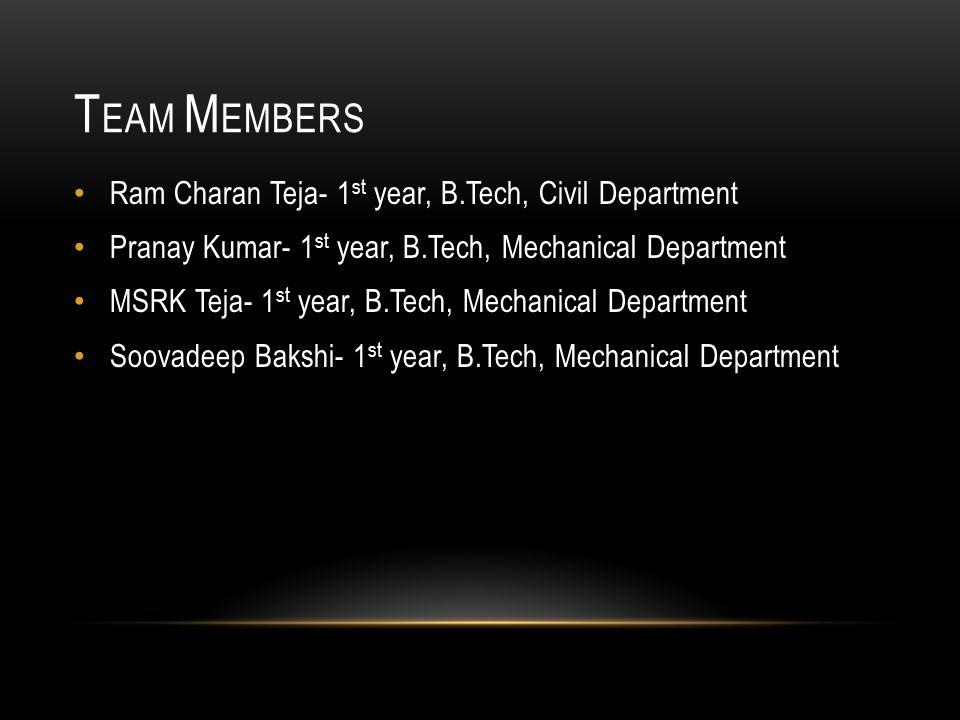T EAM M EMBERS Ram Charan Teja- 1 st year, B.Tech, Civil Department Pranay Kumar- 1 st year, B.Tech, Mechanical Department MSRK Teja- 1 st year, B.Tech, Mechanical Department Soovadeep Bakshi- 1 st year, B.Tech, Mechanical Department