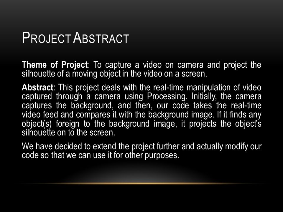 P ROJECT A BSTRACT Theme of Project : To capture a video on camera and project the silhouette of a moving object in the video on a screen.