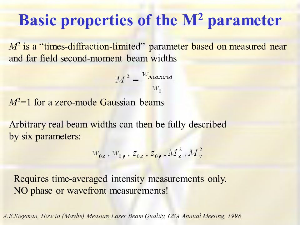 Basic properties of the M 2 parameter M 2 is a times-diffraction-limited parameter based on measured near and far field second-moment beam widths M 2 =1 for a zero-mode Gaussian beams Arbitrary real beam widths can then be fully described by six parameters: A.E.Siegman, How to (Maybe) Measure Laser Beam Quality, OSA Annual Meeting, 1998 Requires time-averaged intensity measurements only.