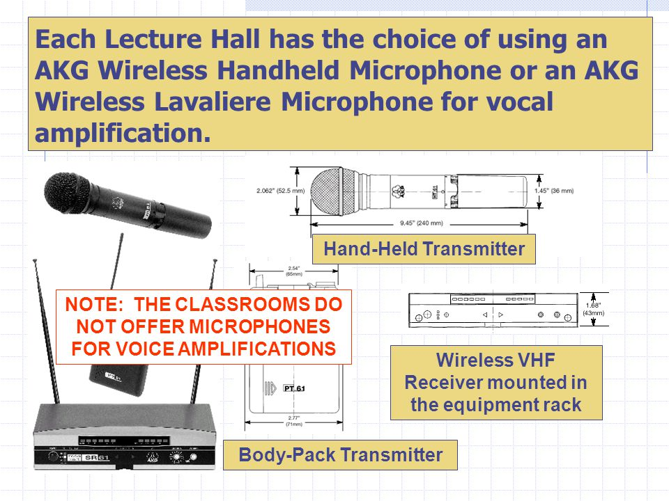 Each Lecture Hall has the choice of using an AKG Wireless Handheld Microphone or an AKG Wireless Lavaliere Microphone for vocal amplification.