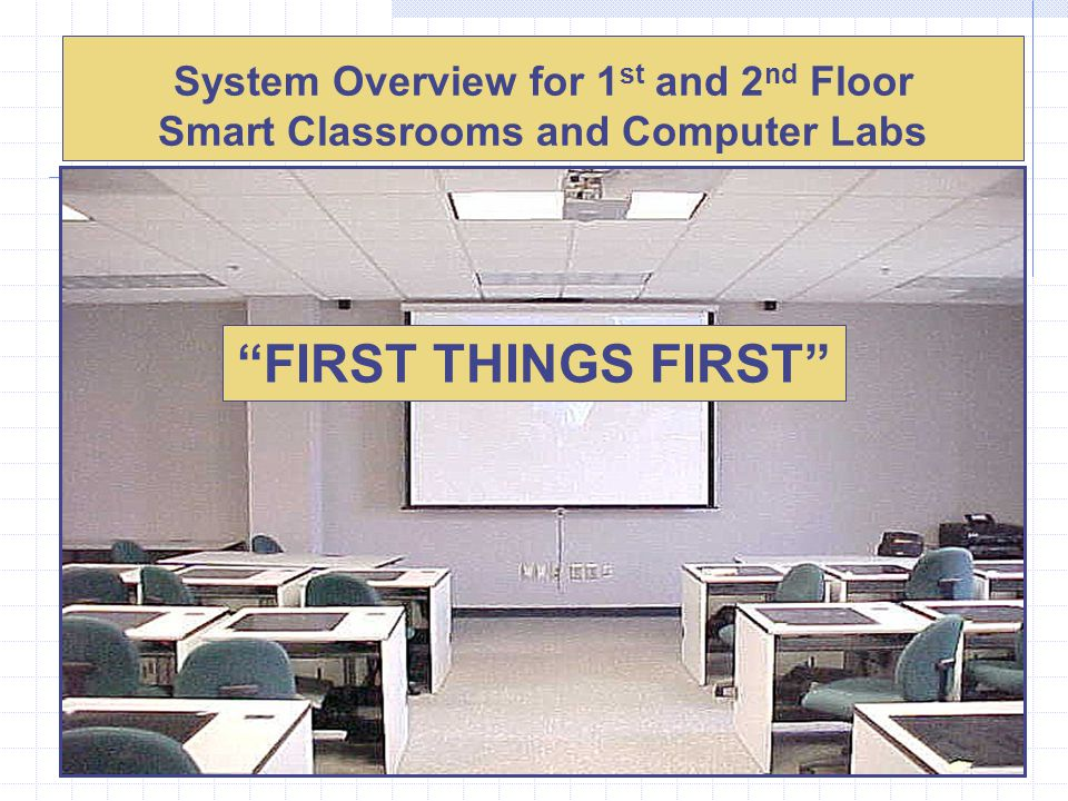 System Overview for 1 st and 2 nd Floor Smart Classrooms and Computer Labs FIRST THINGS FIRST