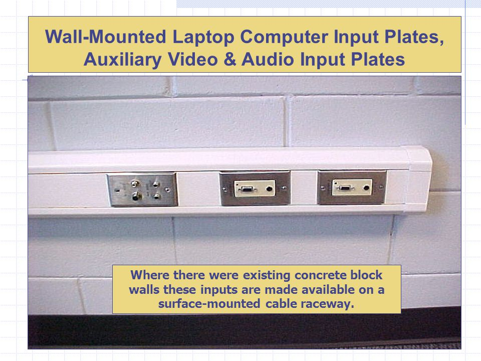 Wall-Mounted Laptop Computer Input Plates, Auxiliary Video & Audio Input Plates Where there were existing concrete block walls these inputs are made available on a surface-mounted cable raceway.