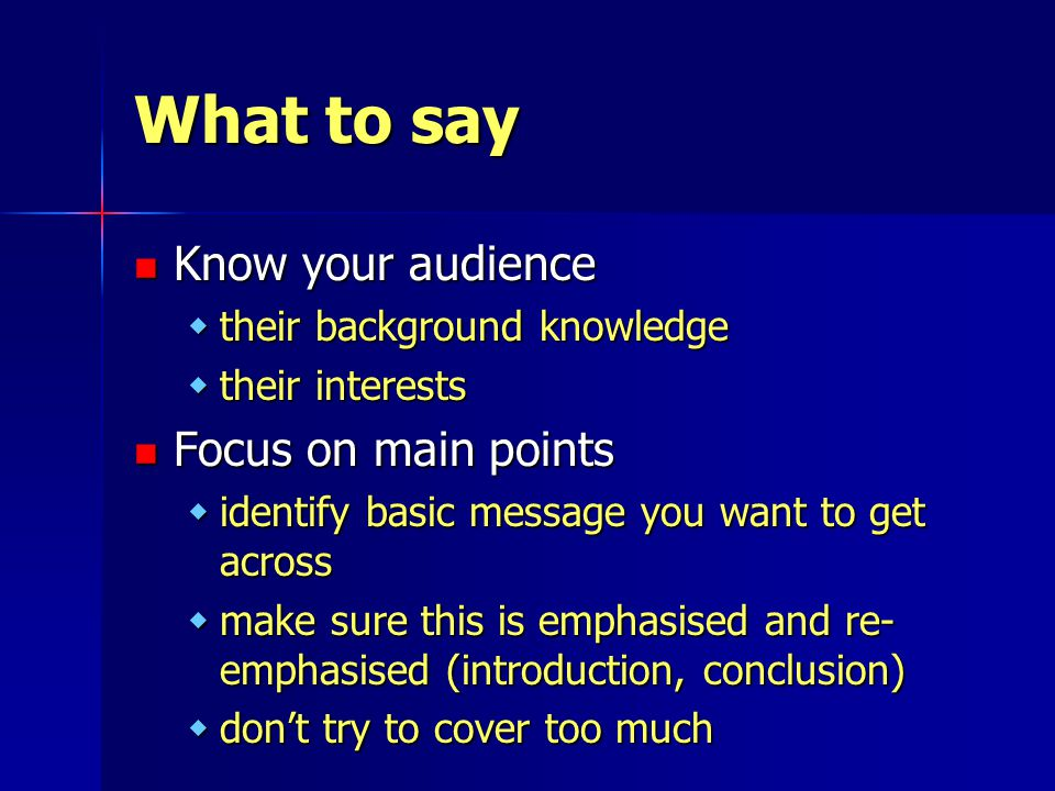 What to say Know your audience Know your audience wtheir background knowledge wtheir interests Focus on main points Focus on main points widentify basic message you want to get across wmake sure this is emphasised and re- emphasised (introduction, conclusion) wdon't try to cover too much