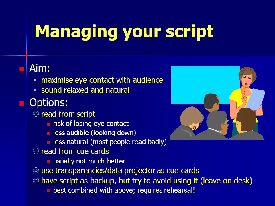 Managing your script Aim: Aim: wmaximise eye contact with audience wsound relaxed and natural Options: Options:  read from script risk of losing eye contact risk of losing eye contact less audible (looking down) less audible (looking down) less natural (most people read badly) less natural (most people read badly)  read from cue cards usually not much better usually not much better use transparencies/data projector as cue cards use transparencies/data projector as cue cards have script as backup, but try to avoid using it (leave on desk) have script as backup, but try to avoid using it (leave on desk) best combined with above; requires rehearsal.