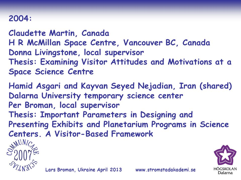 Lars Broman, Ukraine April 2013 www.stromstadakademi.se 2004: Claudette Martin, Canada H R McMillan Space Centre, Vancouver BC, Canada Donna Livingstone, local supervisor Thesis: Examining Visitor Attitudes and Motivations at a Space Science Centre Hamid Asgari and Kayvan Seyed Nejadian, Iran (shared) Dalarna University temporary science center Per Broman, local supervisor Thesis: Important Parameters in Designing and Presenting Exhibits and Planetarium Programs in Science Centers.