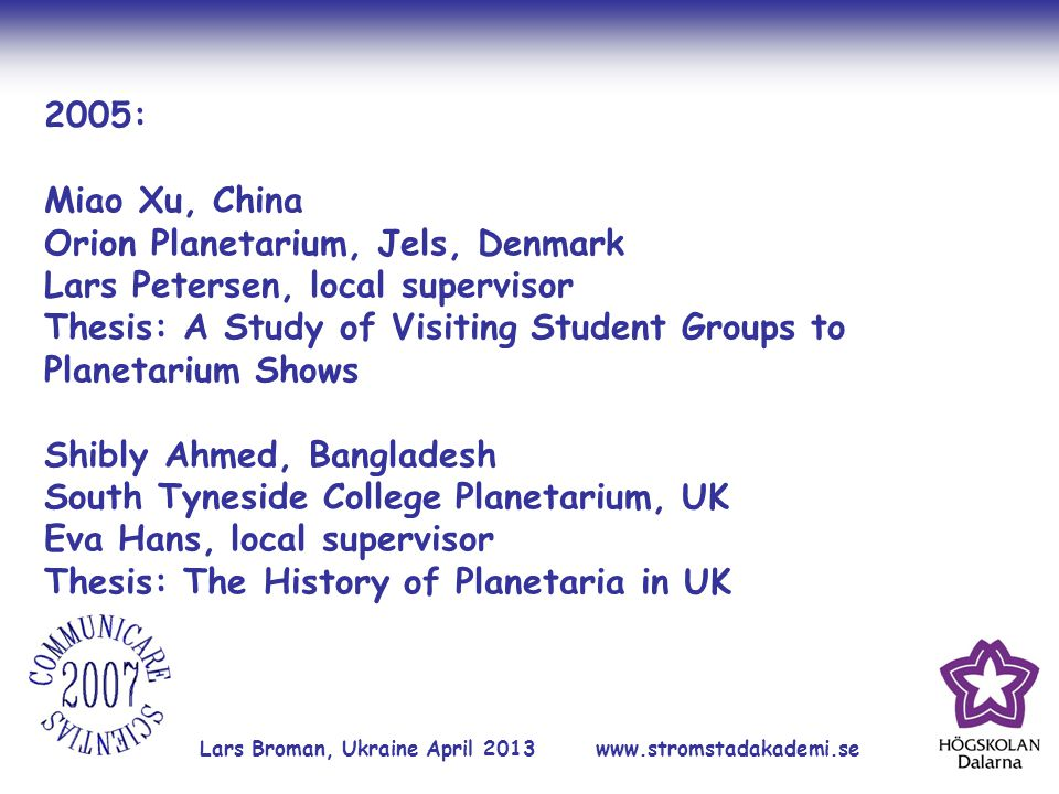 Lars Broman, Ukraine April 2013 www.stromstadakademi.se 2005: Miao Xu, China Orion Planetarium, Jels, Denmark Lars Petersen, local supervisor Thesis: A Study of Visiting Student Groups to Planetarium Shows Shibly Ahmed, Bangladesh South Tyneside College Planetarium, UK Eva Hans, local supervisor Thesis: The History of Planetaria in UK