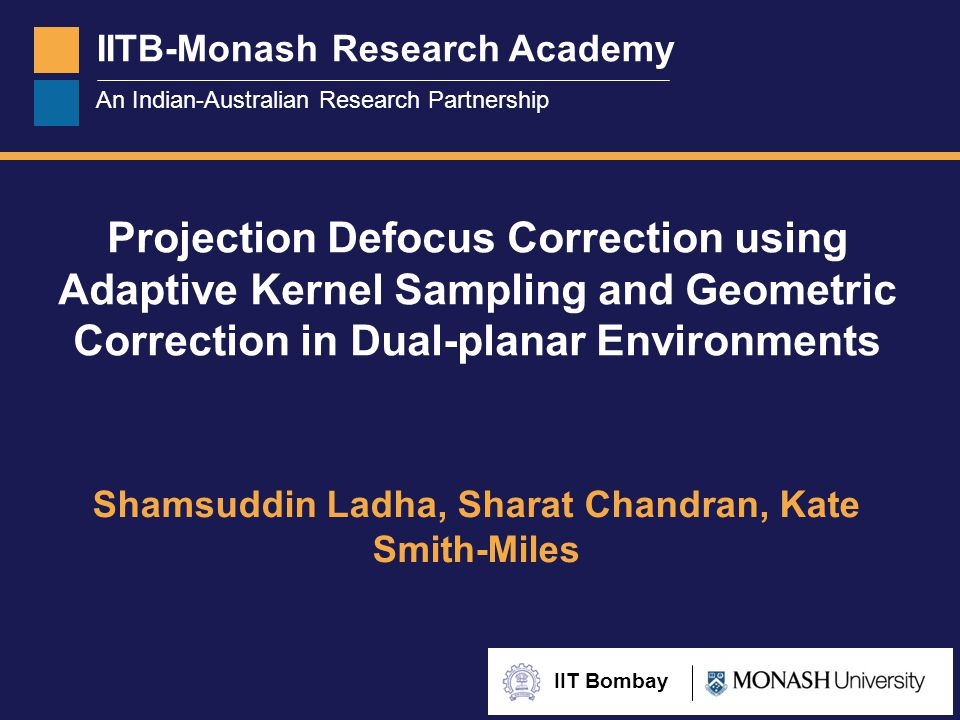 IITB-Monash Research Academy An Indian-Australian Research Partnership IIT Bombay Projection Defocus Correction using Adaptive Kernel Sampling and Geometric Correction in Dual-planar Environments Shamsuddin Ladha, Sharat Chandran, Kate Smith-Miles