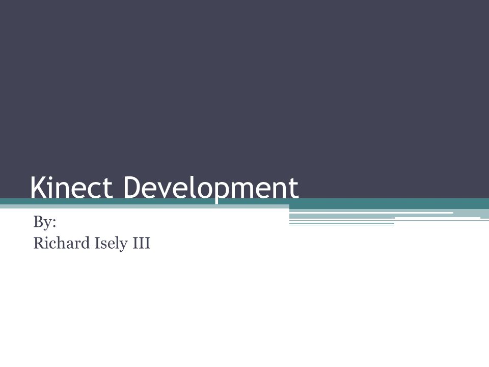 Kinect Development By: Richard Isely III