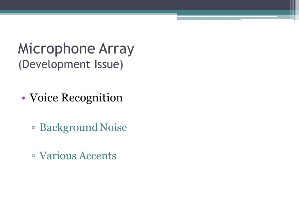Microphone Array (Development Issue) Voice Recognition ▫Background Noise ▫Various Accents