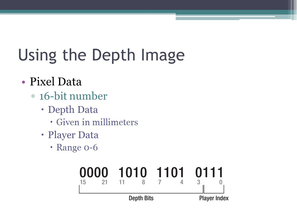 Using the Depth Image Pixel Data ▫16-bit number  Depth Data  Given in millimeters  Player Data  Range 0-6