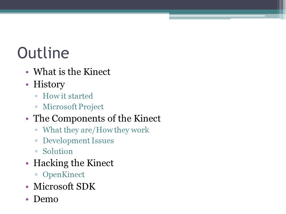 Outline What is the Kinect History ▫How it started ▫Microsoft Project The Components of the Kinect ▫What they are/How they work ▫Development Issues ▫Solution Hacking the Kinect ▫OpenKinect Microsoft SDK Demo